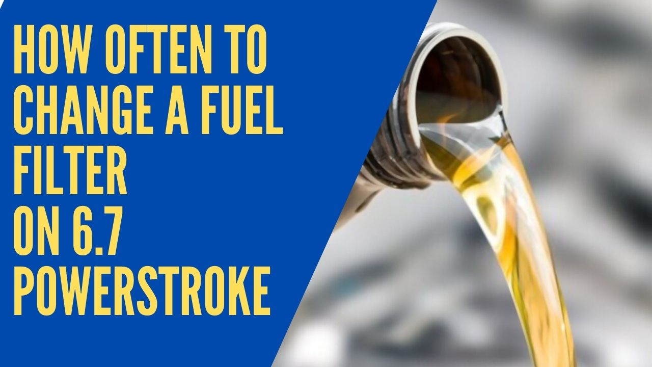 How often to change a fuel filter on 6.7 Powerstroke